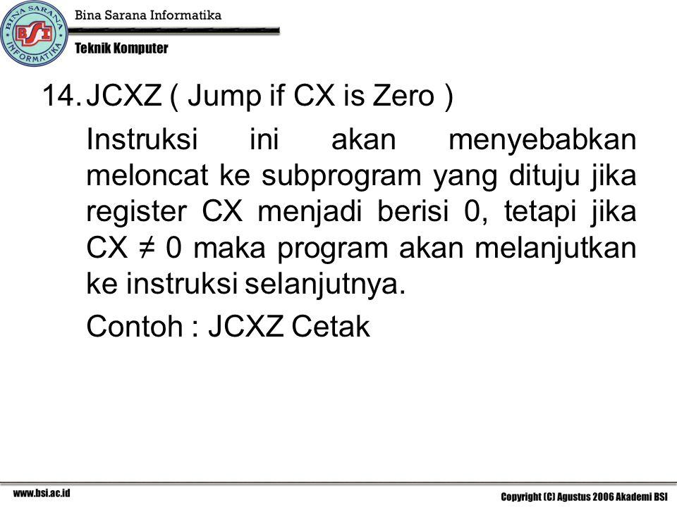 14.JCXZ ( Jump if CX is Zero ) Instruksi ini akan menyebabkan meloncat ke subprogram yang dituju jika register CX menjadi berisi 0, tetapi jika CX ≠ 0