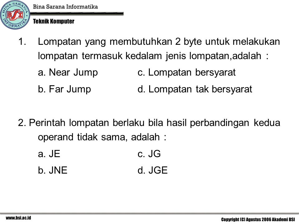 1.Lompatan yang membutuhkan 2 byte untuk melakukan lompatan termasuk kedalam jenis lompatan,adalah : a. Near Jump c. Lompatan bersyarat b. Far Jumpd.