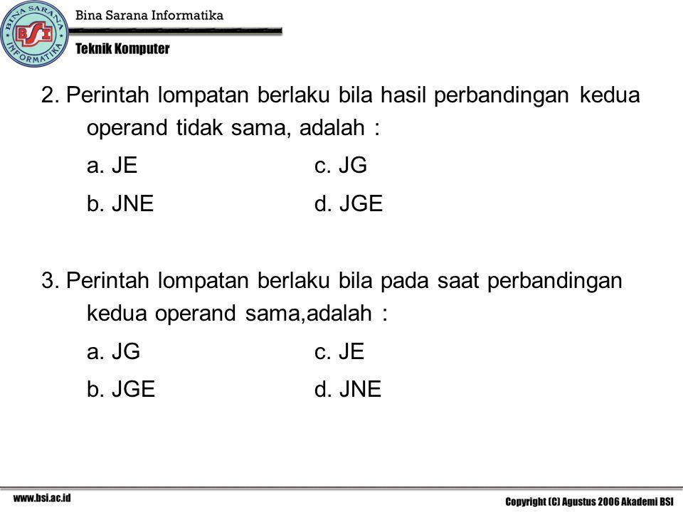 2. Perintah lompatan berlaku bila hasil perbandingan kedua operand tidak sama, adalah : a. JEc. JG b. JNE d. JGE 3. Perintah lompatan berlaku bila pad