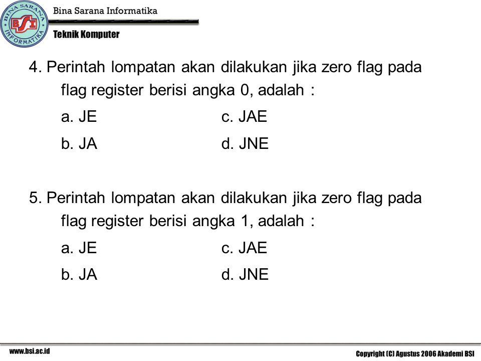 4. Perintah lompatan akan dilakukan jika zero flag pada flag register berisi angka 0, adalah : a. JEc. JAE b. JAd. JNE 5. Perintah lompatan akan dilak