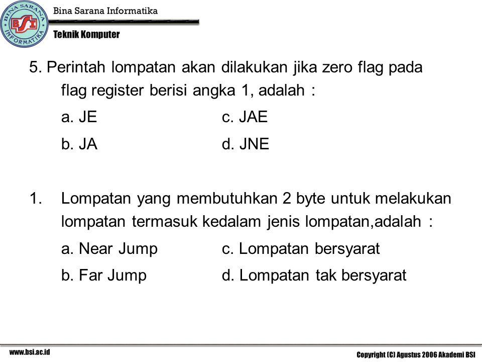 5. Perintah lompatan akan dilakukan jika zero flag pada flag register berisi angka 1, adalah : a. JE c. JAE b. JAd. JNE 1.Lompatan yang membutuhkan 2