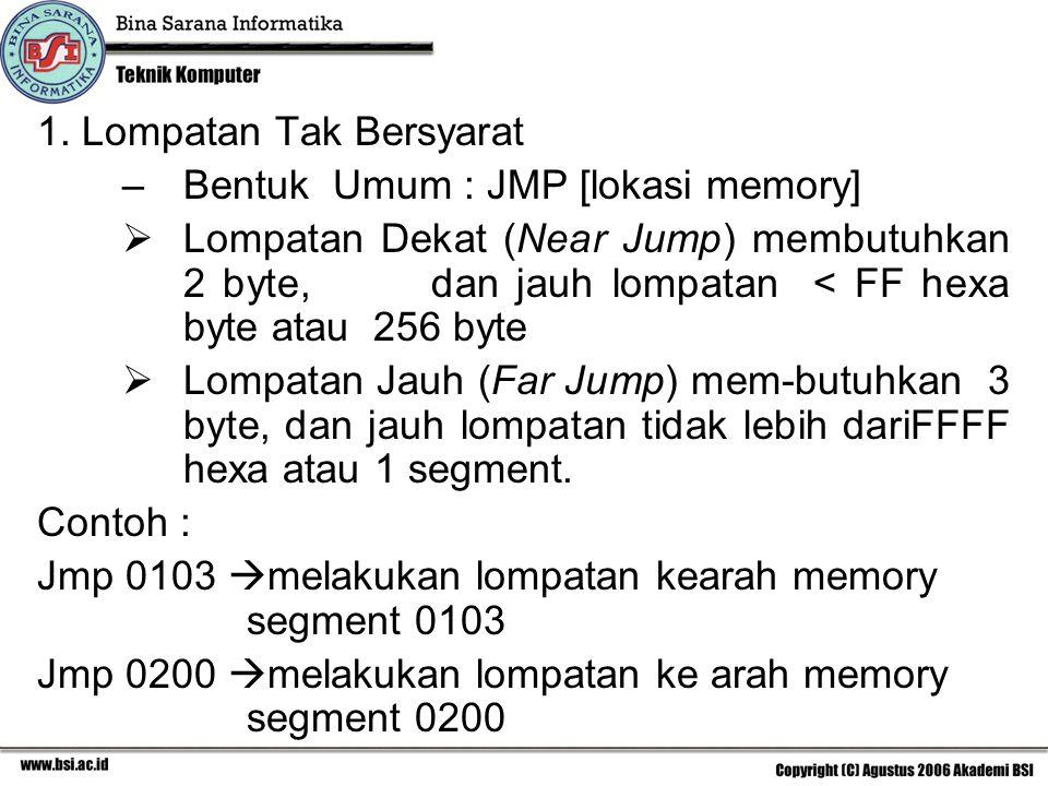 1. Lompatan Tak Bersyarat –Bentuk Umum : JMP [lokasi memory]  Lompatan Dekat (Near Jump) membutuhkan 2 byte, dan jauh lompatan < FF hexa byte atau 25