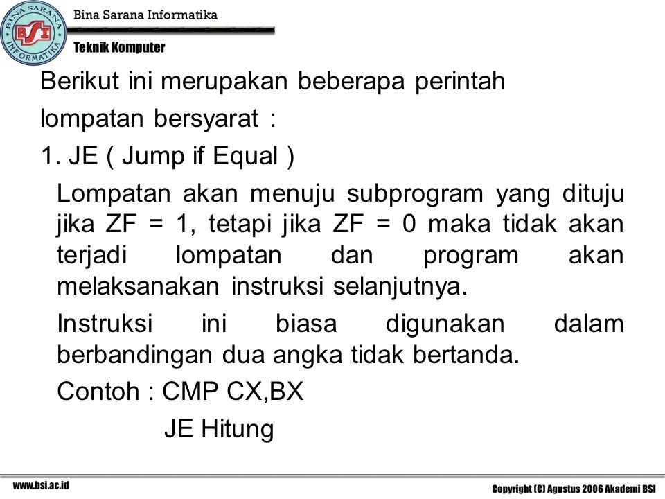 Berikut ini merupakan beberapa perintah lompatan bersyarat : 1. JE ( Jump if Equal ) Lompatan akan menuju subprogram yang dituju jika ZF = 1, tetapi j