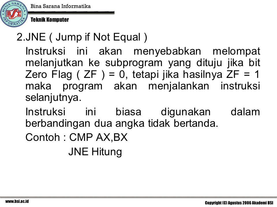 2.JNE ( Jump if Not Equal ) Instruksi ini akan menyebabkan melompat melanjutkan ke subprogram yang dituju jika bit Zero Flag ( ZF ) = 0, tetapi jika hasilnya ZF = 1 maka program akan menjalankan instruksi selanjutnya.