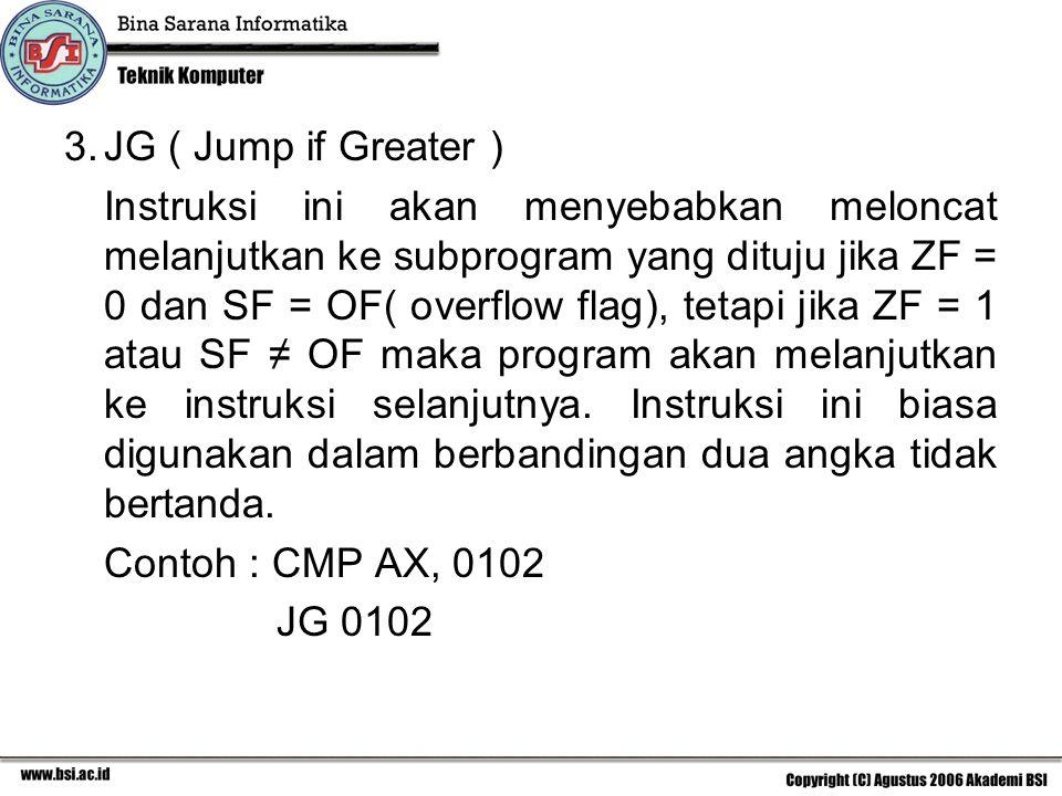 3.JG ( Jump if Greater ) Instruksi ini akan menyebabkan meloncat melanjutkan ke subprogram yang dituju jika ZF = 0 dan SF = OF( overflow flag), tetapi jika ZF = 1 atau SF ≠ OF maka program akan melanjutkan ke instruksi selanjutnya.