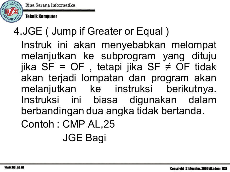 4.JGE ( Jump if Greater or Equal ) Instruk ini akan menyebabkan melompat melanjutkan ke subprogram yang dituju jika SF = OF, tetapi jika SF ≠ OF tidak akan terjadi lompatan dan program akan melanjutkan ke instruksi berikutnya.