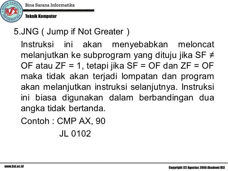 5.JNG ( Jump if Not Greater ) Instruksi ini akan menyebabkan meloncat melanjutkan ke subprogram yang dituju jika SF ≠ OF atau ZF = 1, tetapi jika SF = OF dan ZF = OF maka tidak akan terjadi lompatan dan program akan melanjutkan instruksi selanjutnya.