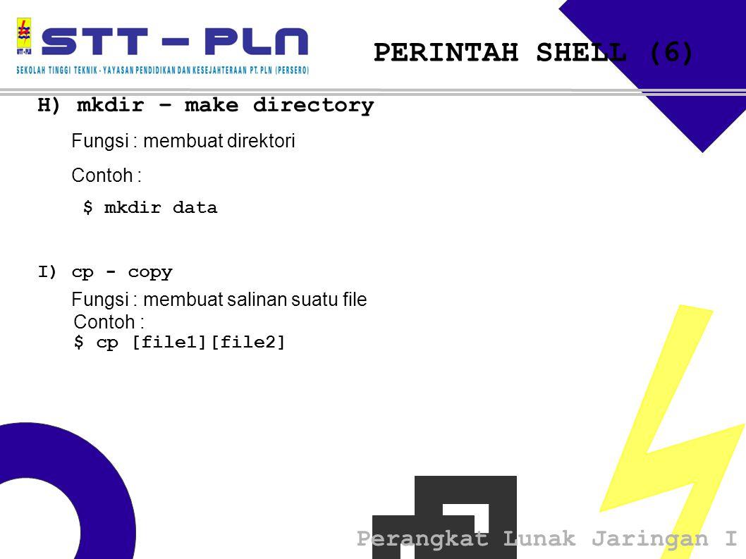 Perangkat Lunak Jaringan I PERINTAH SHELL (6) H) mkdir – make directory Fungsi : membuat direktori Contoh : $ mkdir data I) cp - copy Fungsi : membua