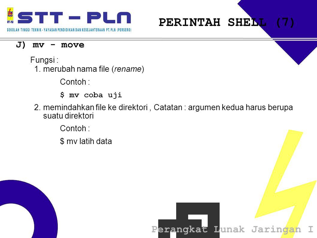 Perangkat Lunak Jaringan I PERINTAH SHELL (7) J) mv - move Fungsi : 1.merubah nama file (rename) Contoh : $ mv coba uji 2.memindahkan file ke direkto