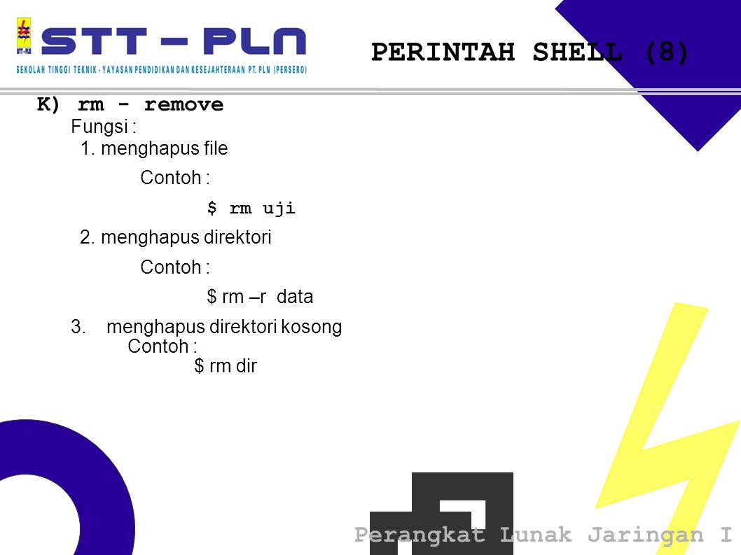 Perangkat Lunak Jaringan I PERINTAH SHELL (8) K) rm - remove Fungsi : 1.menghapus file Contoh : $ rm uji 2.menghapus direktori Contoh : $ rm –r data