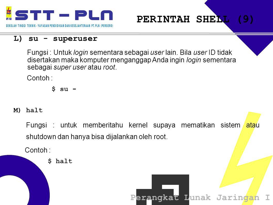 Perangkat Lunak Jaringan I PERINTAH SHELL (9) L) su - superuser Fungsi : Untuk login sementara sebagai user lain. Bila user ID tidak disertakan maka