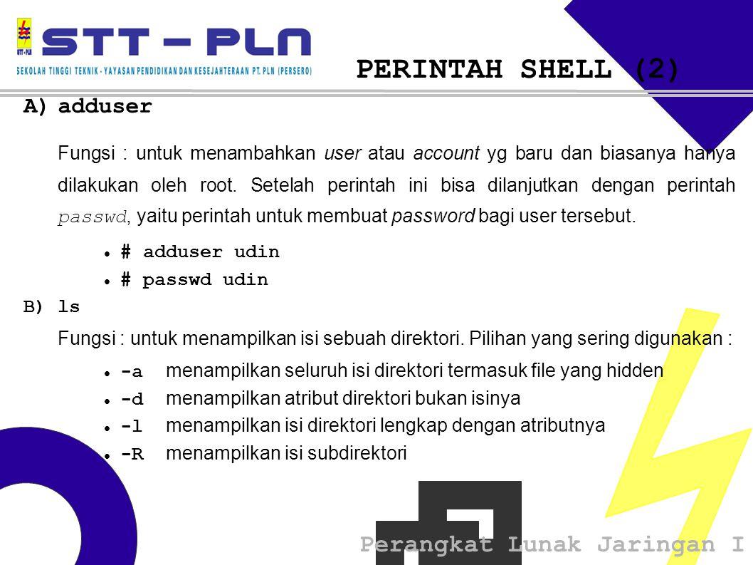 Perangkat Lunak Jaringan I PERINTAH SHELL (2) A)adduser Fungsi : untuk menambahkan user atau account yg baru dan biasanya hanya dilakukan oleh root.