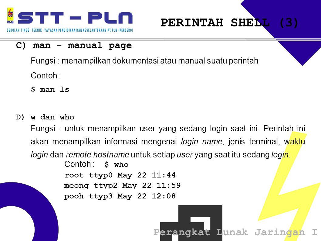 Perangkat Lunak Jaringan I PERINTAH SHELL (3) C) man - manual page Fungsi : menampilkan dokumentasi atau manual suatu perintah Contoh : $ man ls D) w