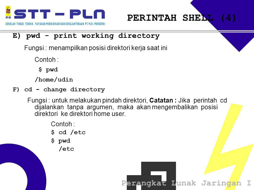 Perangkat Lunak Jaringan I PERINTAH SHELL (4) E) pwd - print working directory Fungsi : menampilkan posisi direktori kerja saat ini Contoh : $ pwd /h