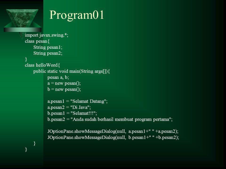Program01 import javax.swing.*; class pesan{ String pesan1; String pesan2; } class helloWord{ public static void main(String args[]){ pesan a, b; a = new pesan(); b = new pesan(); a.pesan1 = Selamat Datang ; a.pesan2 = Di Java ; b.pesan1 = Selamat!!! ; b.pesan2 = Anda sudah berhasil membuat program pertama ; JOptionPane.showMessageDialog(null, a.pesan1+ +a.pesan2); JOptionPane.showMessageDialog(null, b.pesan1+ +b.pesan2); }