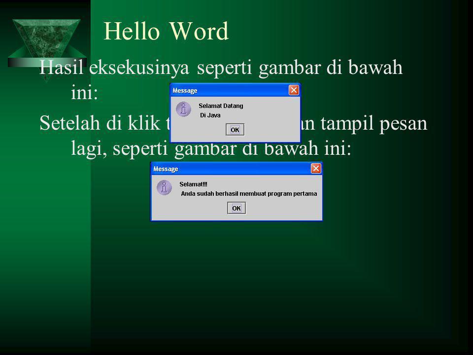 Hello Word Hasil eksekusinya seperti gambar di bawah ini: Setelah di klik tombol OK, akan tampil pesan lagi, seperti gambar di bawah ini: