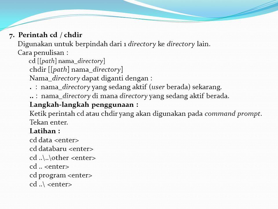 7. Perintah cd / chdir Digunakan untuk berpindah dari 1 directory ke directory lain. Cara penulisan : cd [[path] nama_directory] chdir [[path] nama_di