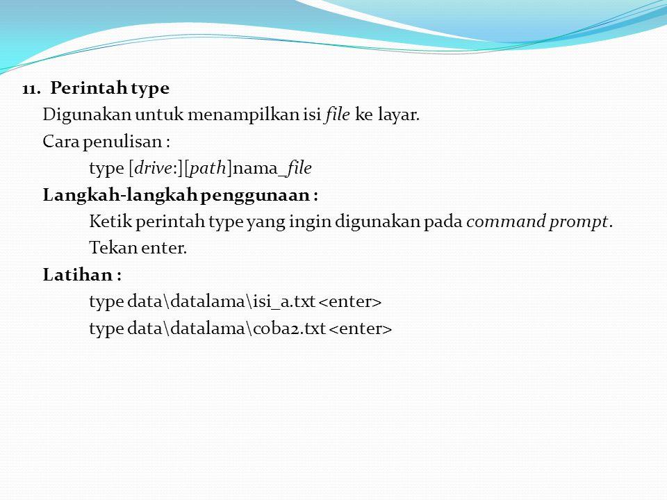 11. Perintah type Digunakan untuk menampilkan isi file ke layar. Cara penulisan : type [drive:][path]nama_file Langkah-langkah penggunaan : Ketik peri