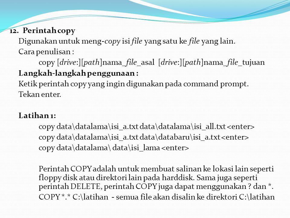 12. Perintah copy Digunakan untuk meng-copy isi file yang satu ke file yang lain. Cara penulisan : copy [drive:][path]nama_file_asal [drive:][path]nam