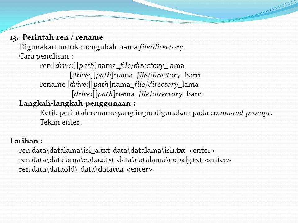13. Perintah ren / rename Digunakan untuk mengubah nama file/directory. Cara penulisan : ren [drive:][path]nama_file/directory_lama [drive:][path]nama