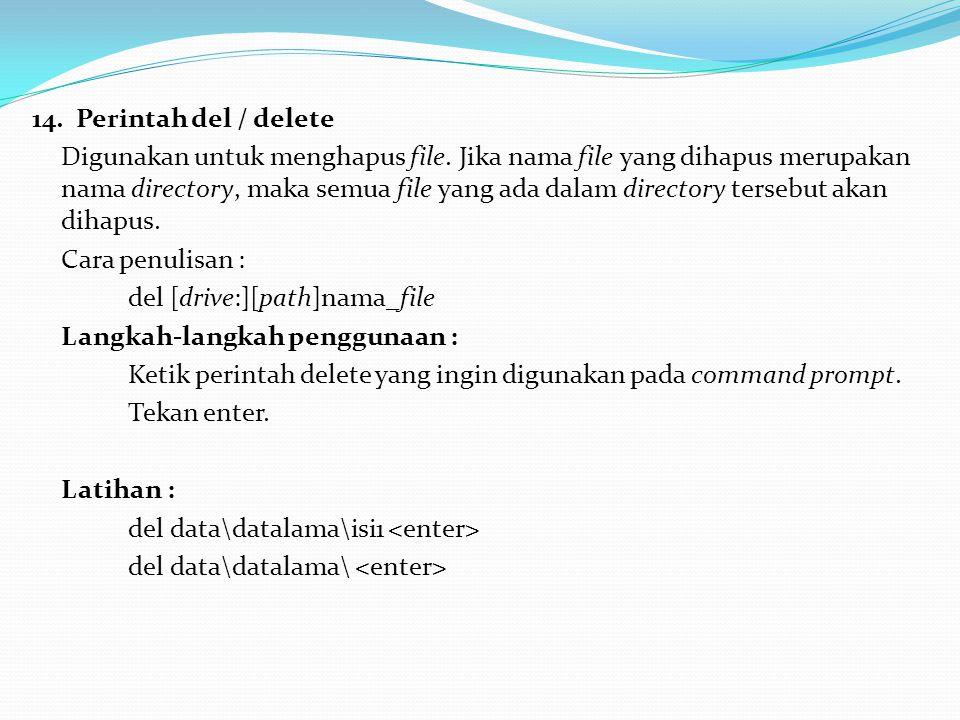 14. Perintah del / delete Digunakan untuk menghapus file. Jika nama file yang dihapus merupakan nama directory, maka semua file yang ada dalam directo
