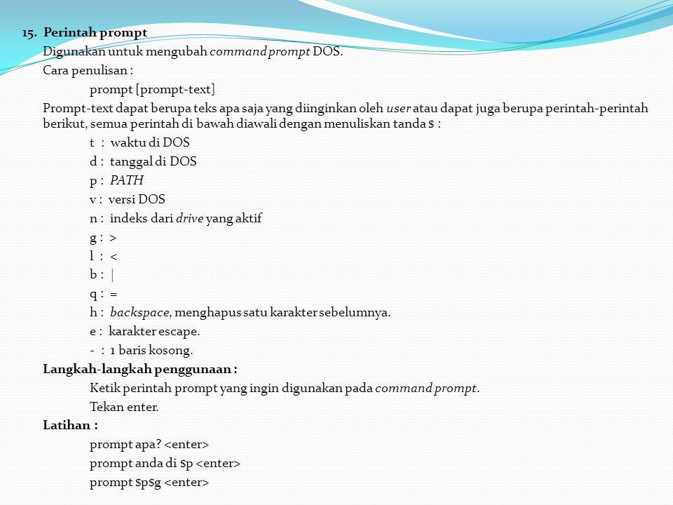 15. Perintah prompt Digunakan untuk mengubah command prompt DOS. Cara penulisan : prompt [prompt-text] Prompt-text dapat berupa teks apa saja yang dii