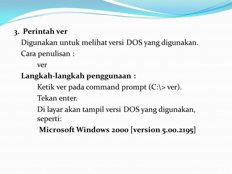 3. Perintah ver Digunakan untuk melihat versi DOS yang digunakan. Cara penulisan : ver Langkah-langkah penggunaan : Ketik ver pada command prompt (C:\