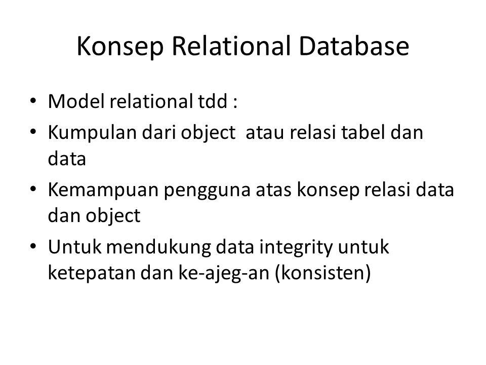 Konsep Relational Database • Model relational tdd : • Kumpulan dari object atau relasi tabel dan data • Kemampuan pengguna atas konsep relasi data dan