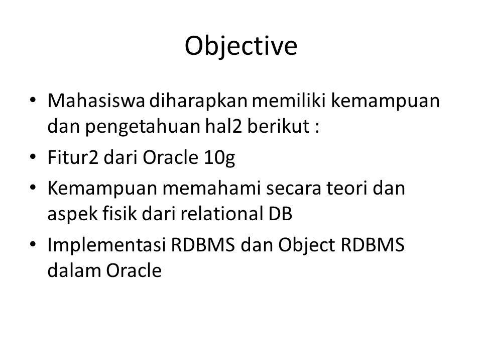 Objective • Mahasiswa diharapkan memiliki kemampuan dan pengetahuan hal2 berikut : • Fitur2 dari Oracle 10g • Kemampuan memahami secara teori dan aspe