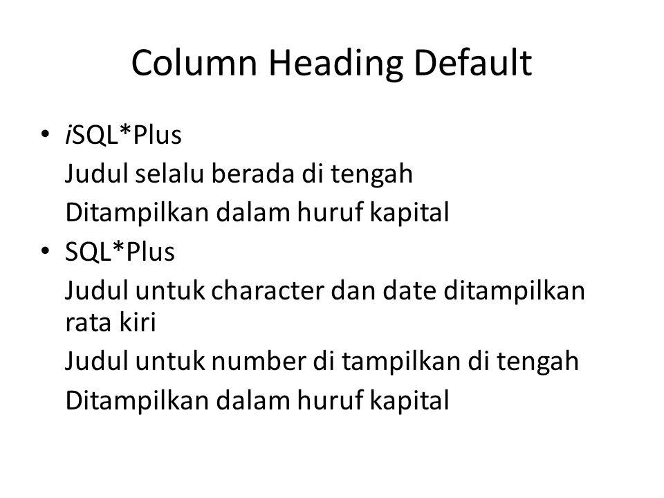 Column Heading Default • iSQL*Plus Judul selalu berada di tengah Ditampilkan dalam huruf kapital • SQL*Plus Judul untuk character dan date ditampilkan