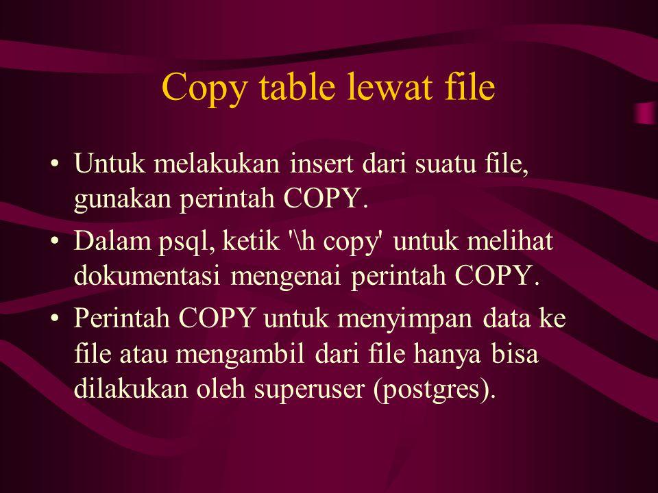 Copy table lewat file •Untuk melakukan insert dari suatu file, gunakan perintah COPY. •Dalam psql, ketik '\h copy' untuk melihat dokumentasi mengenai
