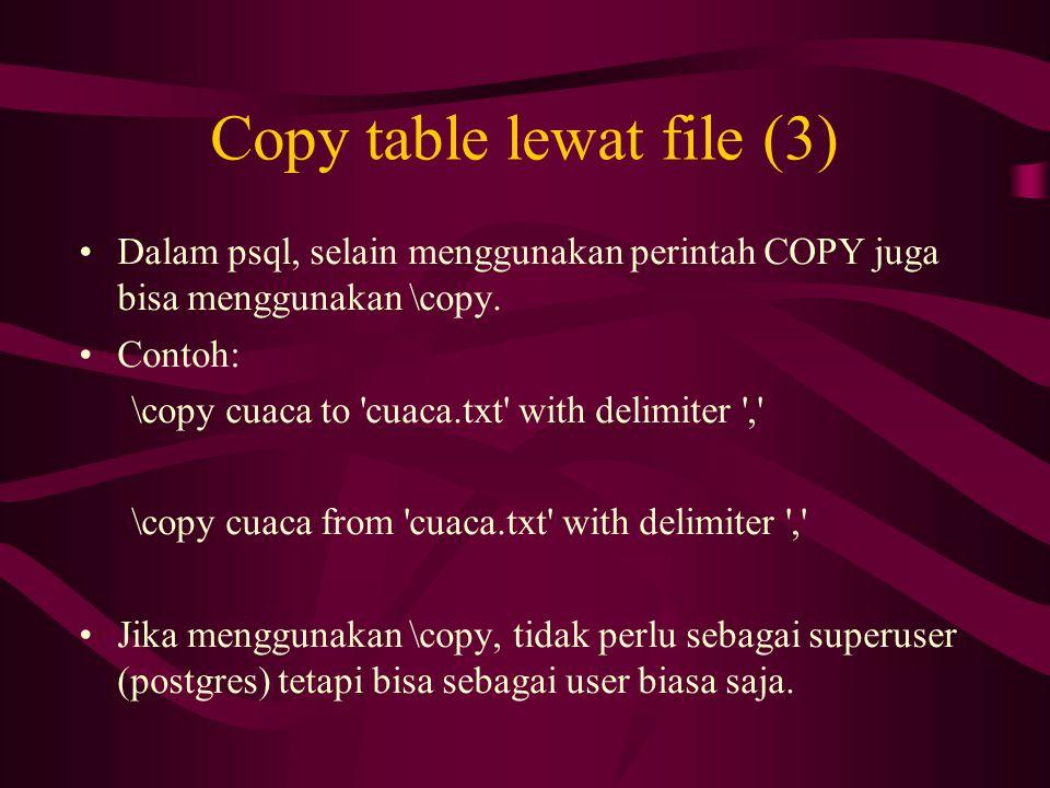Copy table lewat file (3) •Dalam psql, selain menggunakan perintah COPY juga bisa menggunakan \copy. •Contoh: \copy cuaca to 'cuaca.txt' with delimite