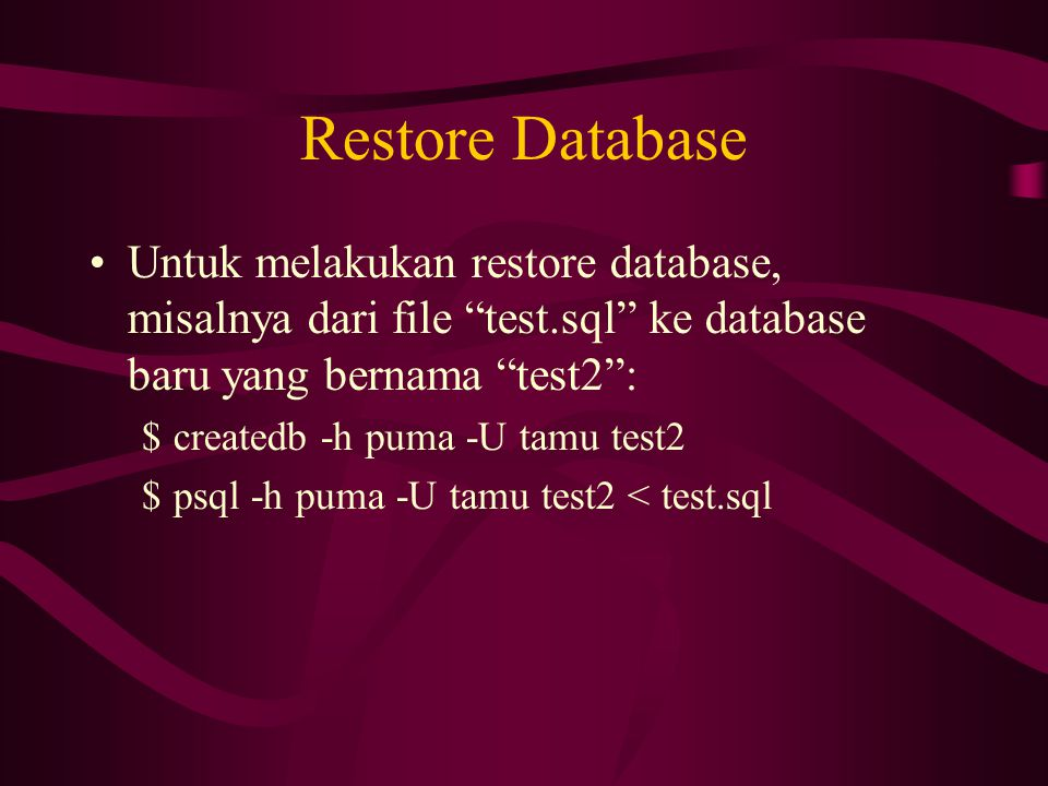 """Restore Database •Untuk melakukan restore database, misalnya dari file """"test.sql"""" ke database baru yang bernama """"test2"""": $createdb -h puma -U tamu tes"""