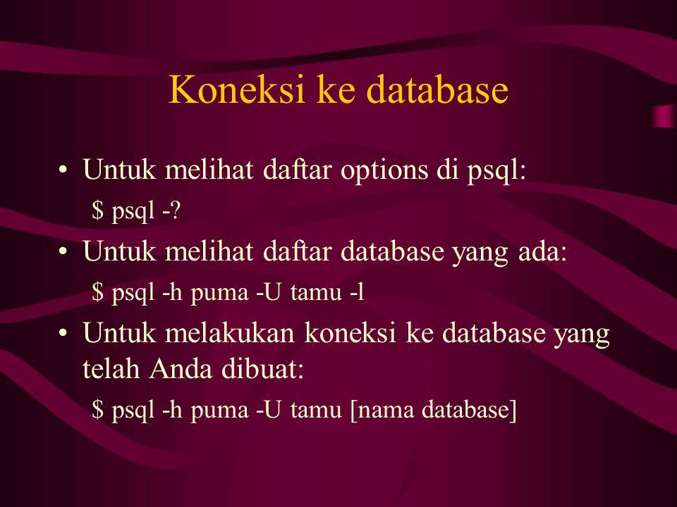 Koneksi ke database •Untuk melihat daftar options di psql: $psql -? •Untuk melihat daftar database yang ada: $psql -h puma -U tamu -l •Untuk melakukan