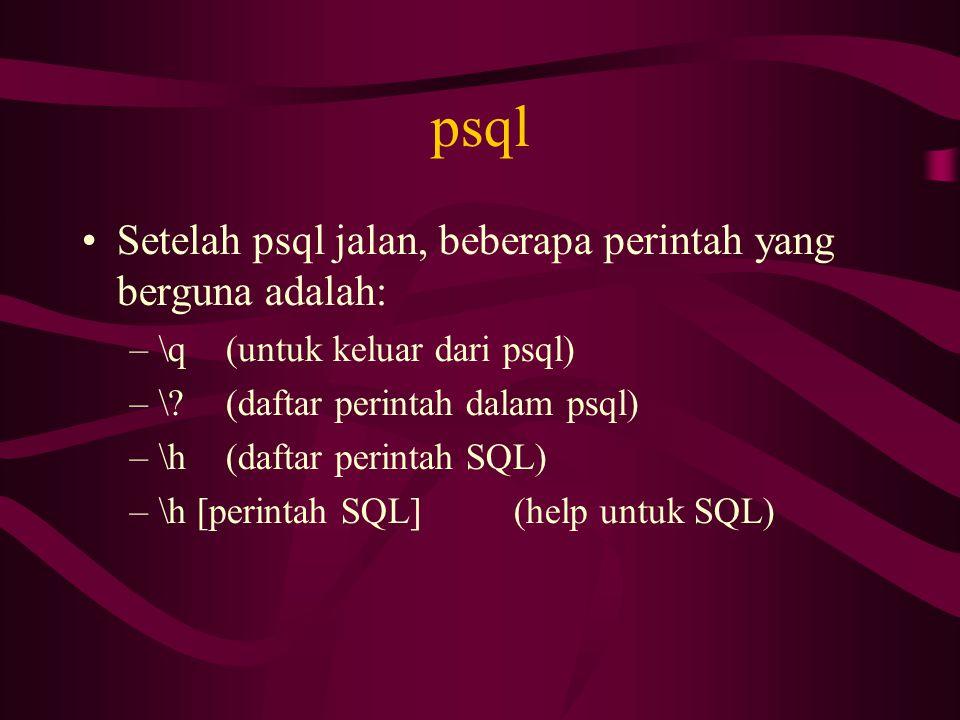 psql •Setelah psql jalan, beberapa perintah yang berguna adalah: –\q(untuk keluar dari psql) –\?(daftar perintah dalam psql) –\h(daftar perintah SQL)