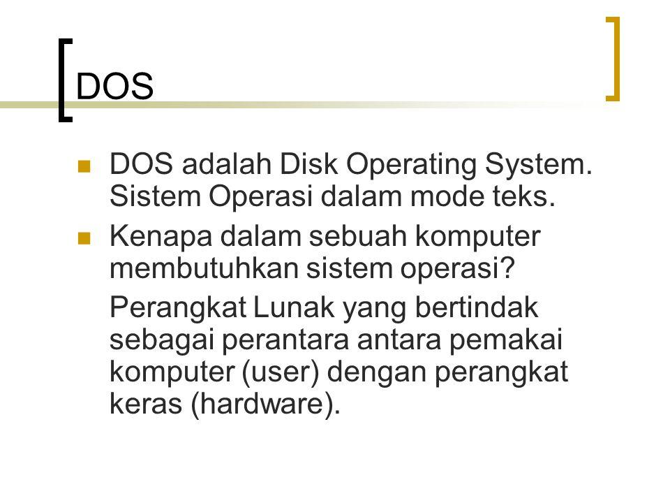 DOS  DOS adalah Disk Operating System. Sistem Operasi dalam mode teks.  Kenapa dalam sebuah komputer membutuhkan sistem operasi? Perangkat Lunak yan