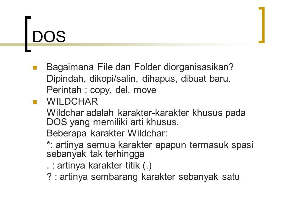 DOS  Bagaimana File dan Folder diorganisasikan? Dipindah, dikopi/salin, dihapus, dibuat baru. Perintah : copy, del, move  WILDCHAR Wildchar adalah k