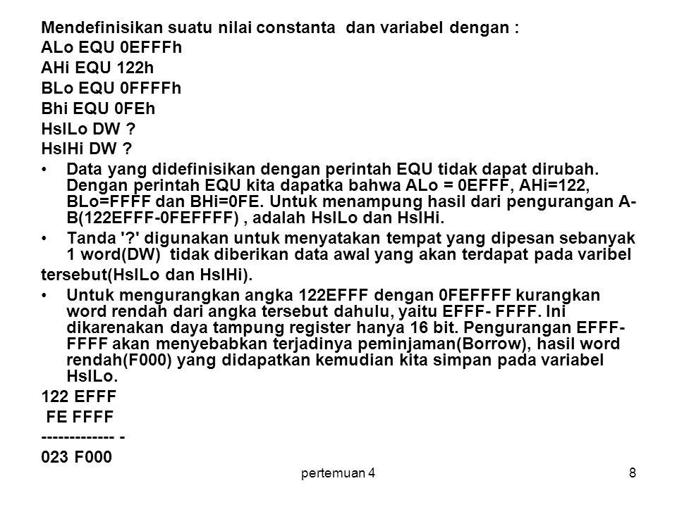 pertemuan 48 Mendefinisikan suatu nilai constanta dan variabel dengan : ALo EQU 0EFFFh AHi EQU 122h BLo EQU 0FFFFh Bhi EQU 0FEh HslLo DW .