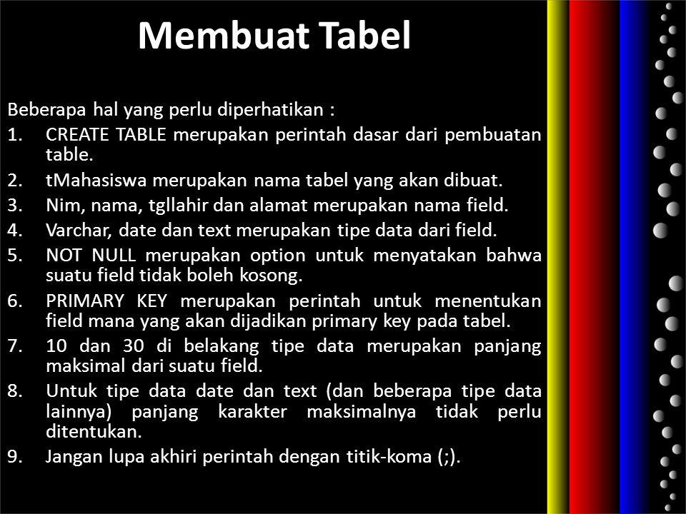 Membuat Tabel Beberapa hal yang perlu diperhatikan : 1.CREATE TABLE merupakan perintah dasar dari pembuatan table. 2.tMahasiswa merupakan nama tabel y