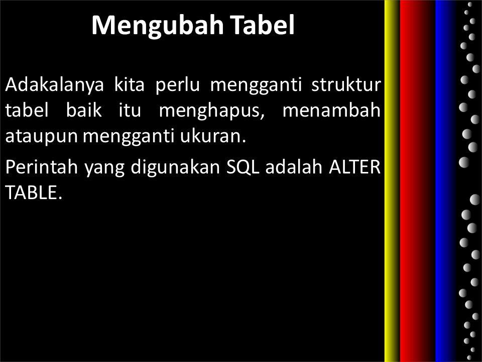 Mengubah Tabel Adakalanya kita perlu mengganti struktur tabel baik itu menghapus, menambah ataupun mengganti ukuran. Perintah yang digunakan SQL adala