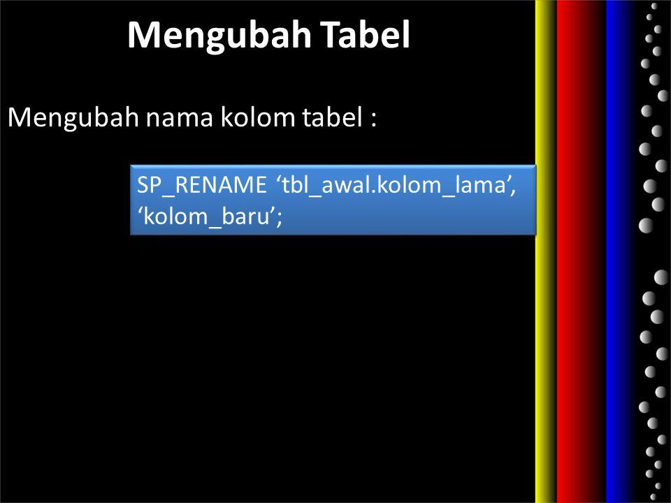 Mengubah Tabel Mengubah nama kolom tabel : SP_RENAME 'tbl_awal.kolom_lama', 'kolom_baru'; SP_RENAME 'tbl_awal.kolom_lama', 'kolom_baru';