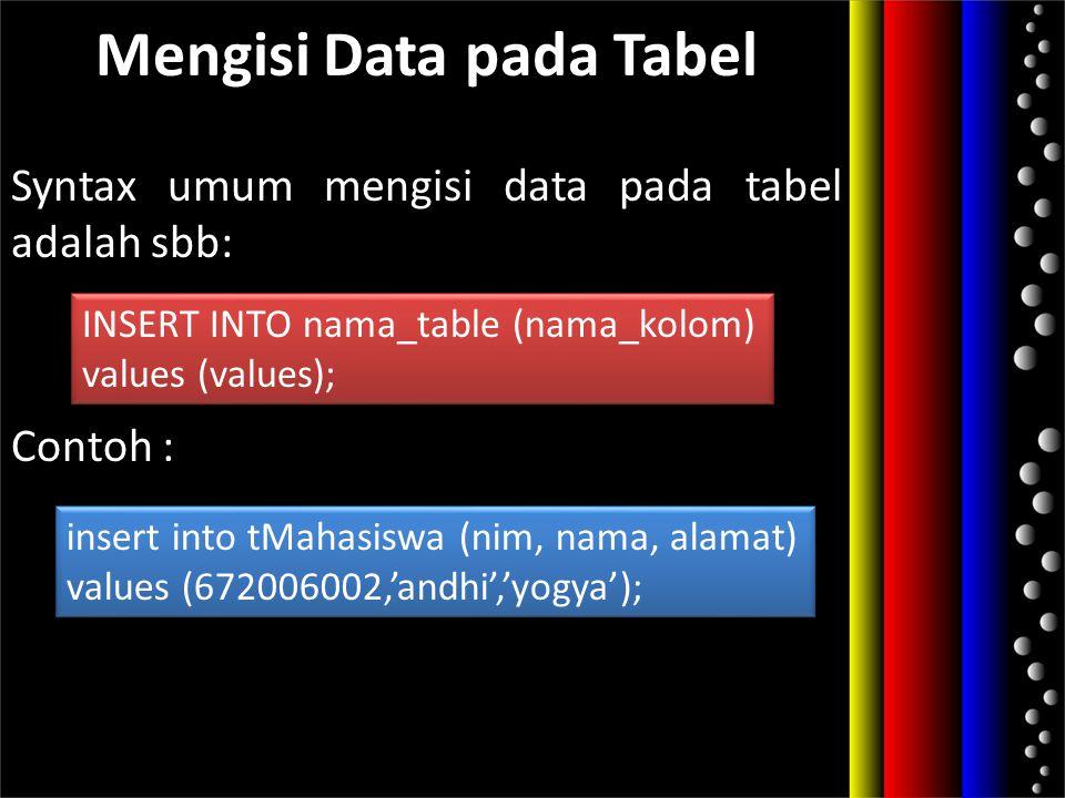 Mengisi Data pada Tabel Syntax umum mengisi data pada tabel adalah sbb: Contoh : INSERT INTO nama_table (nama_kolom) values (values); INSERT INTO nama