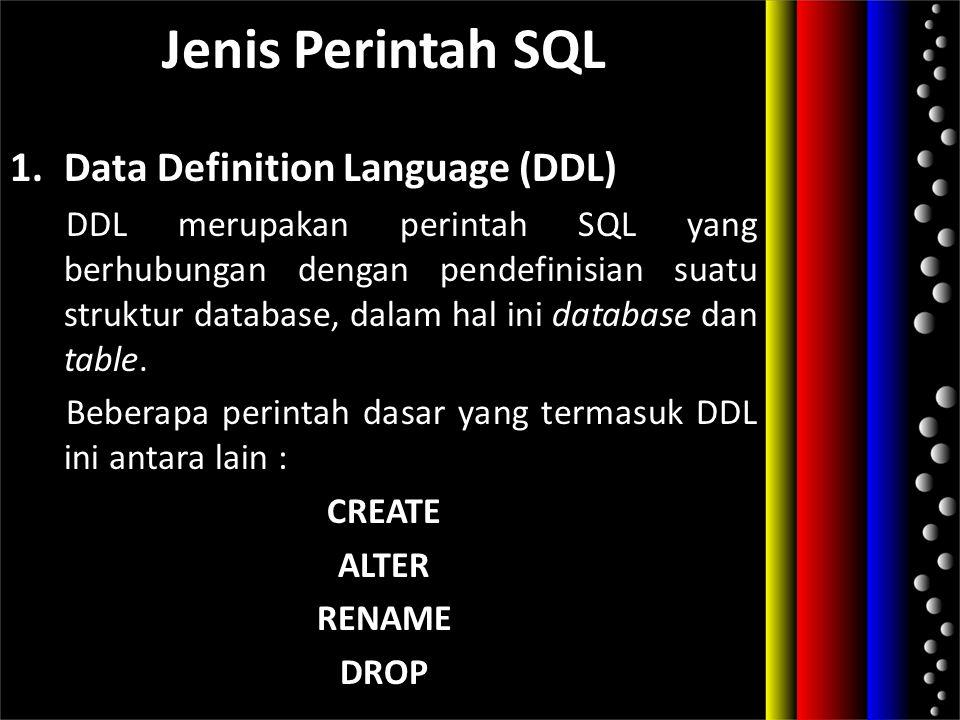 Jenis Perintah SQL 1.Data Definition Language (DDL) DDL merupakan perintah SQL yang berhubungan dengan pendefinisian suatu struktur database, dalam ha