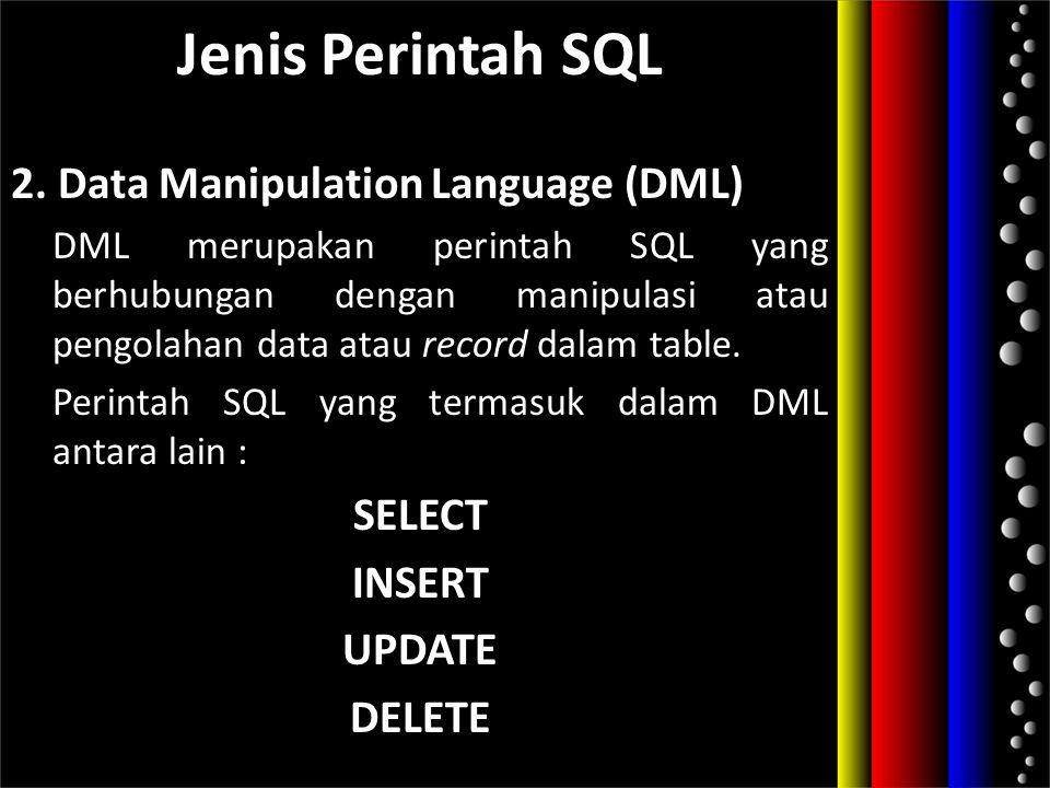 Jenis Perintah SQL 2. Data Manipulation Language (DML) DML merupakan perintah SQL yang berhubungan dengan manipulasi atau pengolahan data atau record