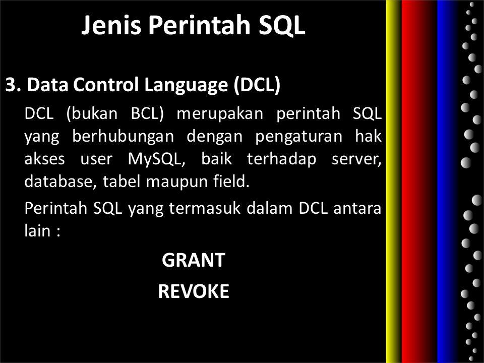 Jenis Perintah SQL 3. Data Control Language (DCL) DCL (bukan BCL) merupakan perintah SQL yang berhubungan dengan pengaturan hak akses user MySQL, baik