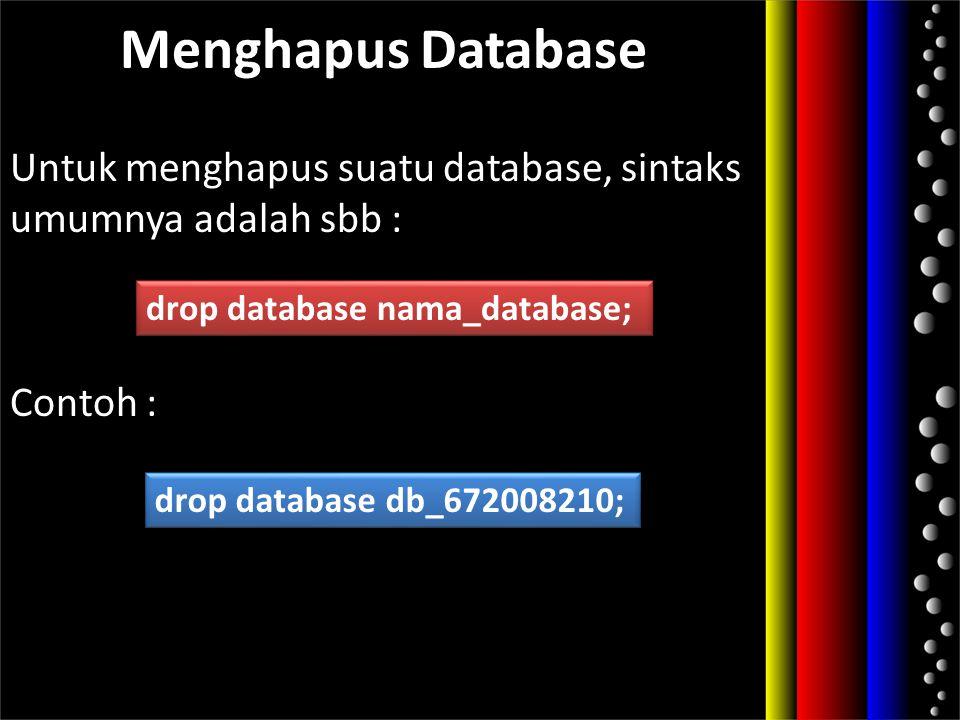Menghapus Database Untuk menghapus suatu database, sintaks umumnya adalah sbb : Contoh : drop database nama_database; drop database db_672008210;