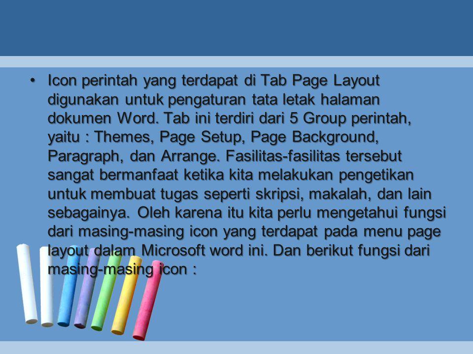 •Icon perintah yang terdapat di Tab Page Layout digunakan untuk pengaturan tata letak halaman dokumen Word. Tab ini terdiri dari 5 Group perintah, yai