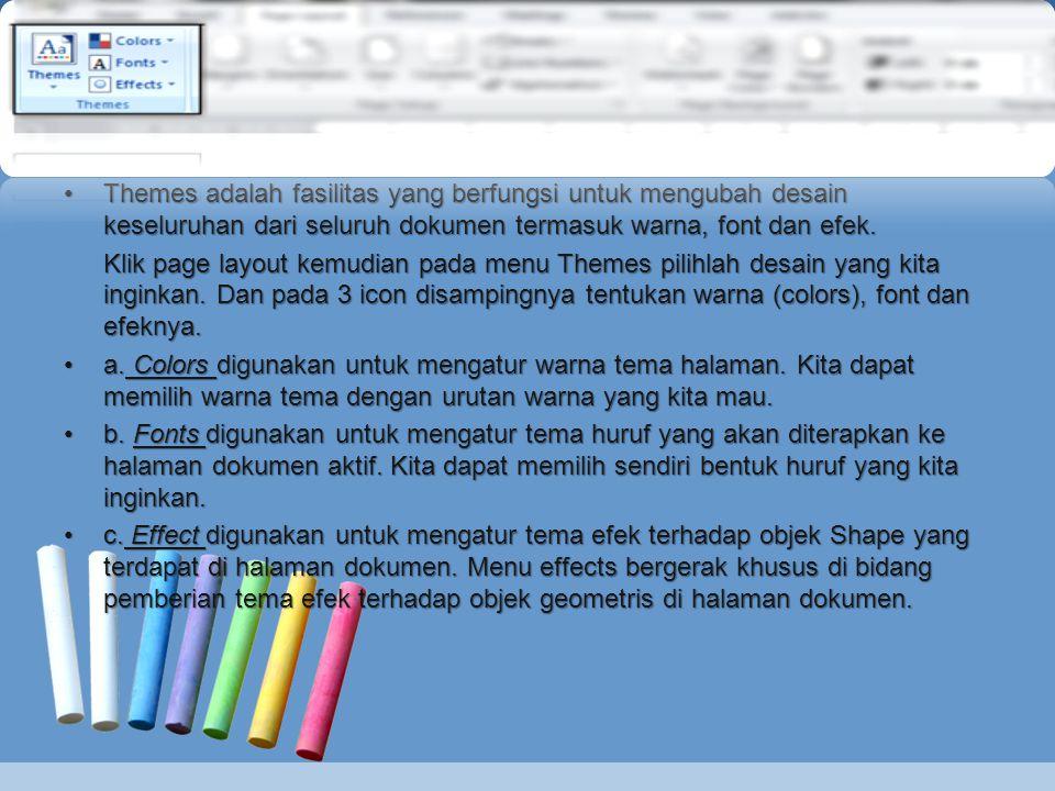 •Themes adalah fasilitas yang berfungsi untuk mengubah desain keseluruhan dari seluruh dokumen termasuk warna, font dan efek. Klik page layout kemudia
