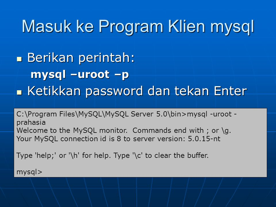 Masuk ke Program Klien mysql  Berikan perintah: mysql –uroot –p  Ketikkan password dan tekan Enter C:\Program Files\MySQL\MySQL Server 5.0\bin>mysql -uroot - prahasia Welcome to the MySQL monitor.