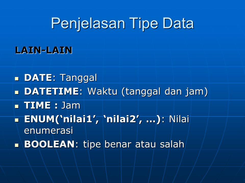 Penjelasan Tipe Data LAIN-LAIN  DATE: Tanggal  DATETIME: Waktu (tanggal dan jam)  TIME : Jam  ENUM('nilai1', 'nilai2', …): Nilai enumerasi  BOOLE